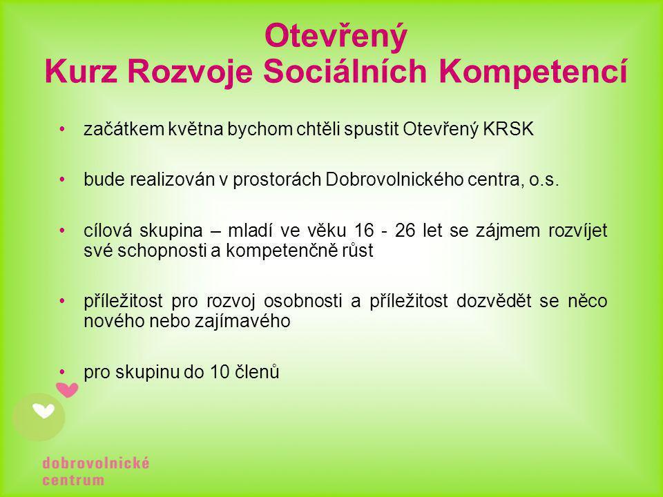 Otevřený Kurz Rozvoje Sociálních Kompetencí •začátkem května bychom chtěli spustit Otevřený KRSK •bude realizován v prostorách Dobrovolnického centra, o.s.