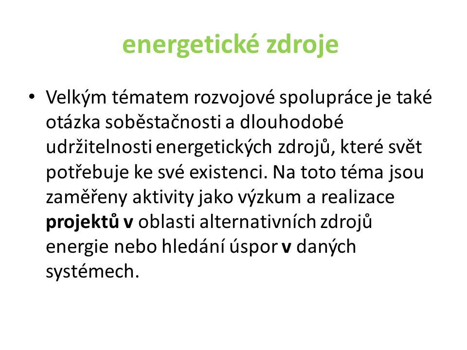 energetické zdroje • Velkým tématem rozvojové spolupráce je také otázka soběstačnosti a dlouhodobé udržitelnosti energetických zdrojů, které svět potřebuje ke své existenci.
