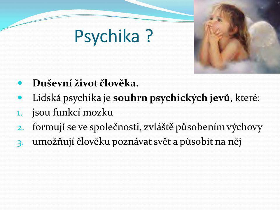 Psychika ?  Duševní život člověka.  Lidská psychika je souhrn psychických jevů, které: 1. jsou funkcí mozku 2. formují se ve společnosti, zvláště pů