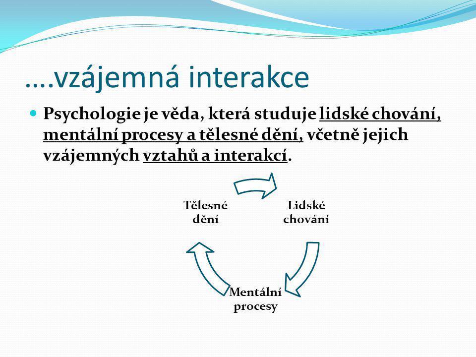 ….vzájemná interakce  Psychologie je věda, která studuje lidské chování, mentální procesy a tělesné dění, včetně jejich vzájemných vztahů a interakcí
