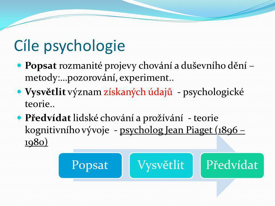 Cíle psychologie  Popsat rozmanité projevy chování a duševního dění – metody:…pozorování, experiment..  Vysvětlit význam získaných údajů - psycholog