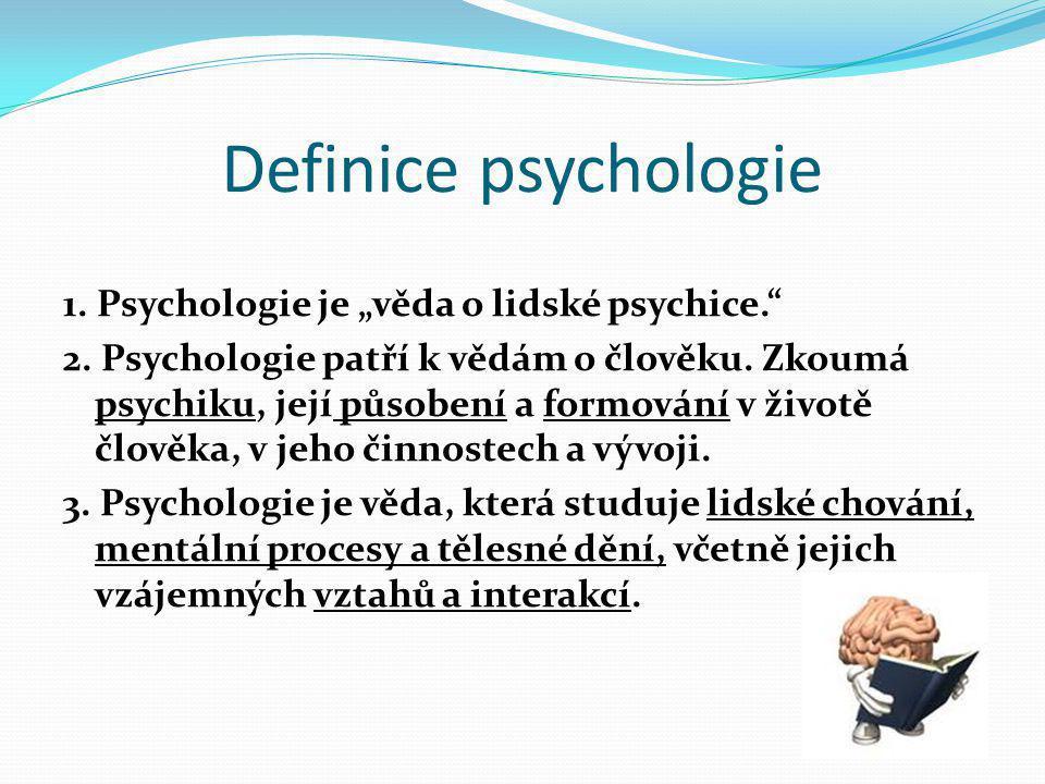 """Definice psychologie 1. Psychologie je """"věda o lidské psychice."""" 2. Psychologie patří k vědám o člověku. Zkoumá psychiku, její působení a formování v"""