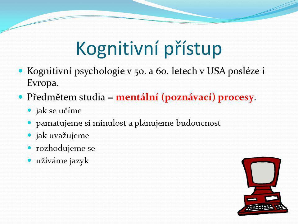 Kognitivní přístup  Kognitivní psychologie v 50. a 60. letech v USA posléze i Evropa.  Předmětem studia = mentální (poznávací) procesy.  jak se učí