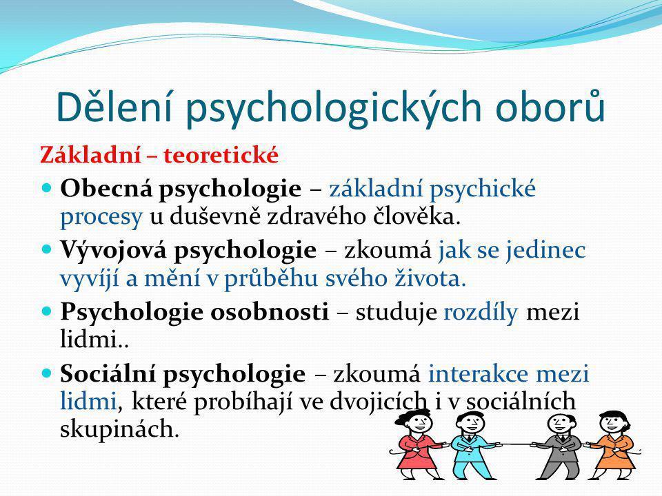 Dělení psychologických oborů Základní – teoretické  Obecná psychologie – základní psychické procesy u duševně zdravého člověka.  Vývojová psychologi
