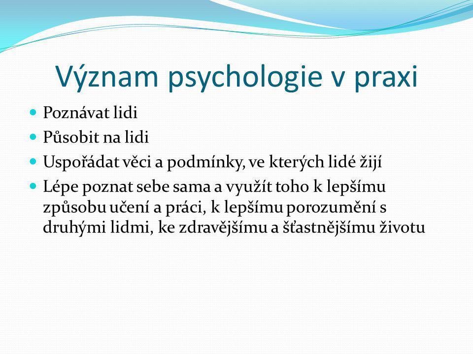 Význam psychologie v praxi  Poznávat lidi  Působit na lidi  Uspořádat věci a podmínky, ve kterých lidé žijí  Lépe poznat sebe sama a využít toho k
