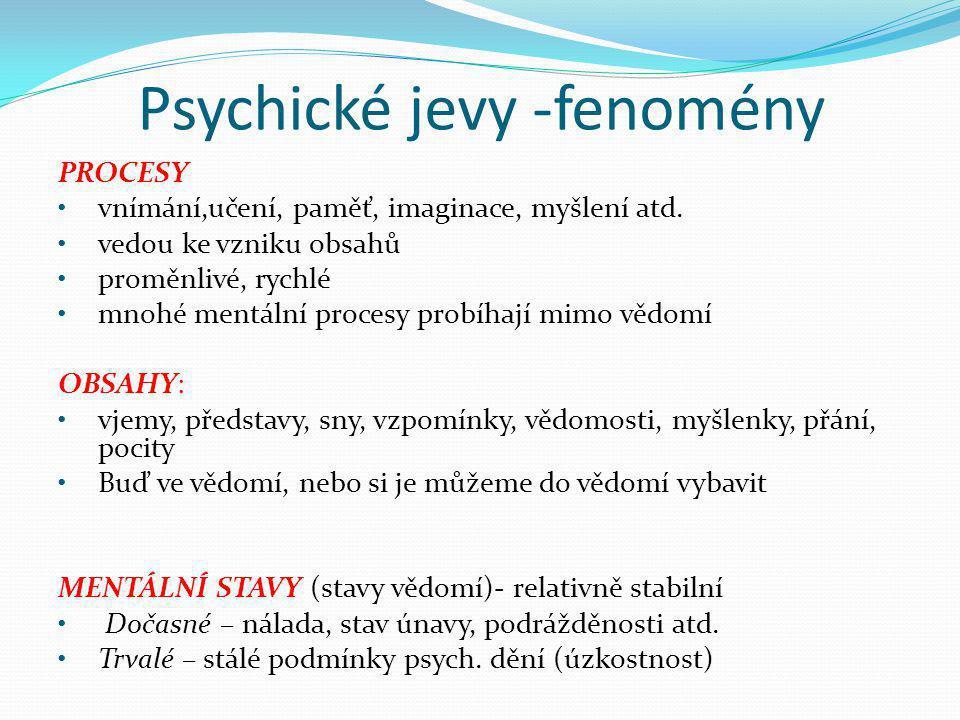 Psychické jevy -fenomény PROCESY •vnímání,učení, paměť, imaginace, myšlení atd. •vedou ke vzniku obsahů •proměnlivé, rychlé •mnohé mentální procesy pr