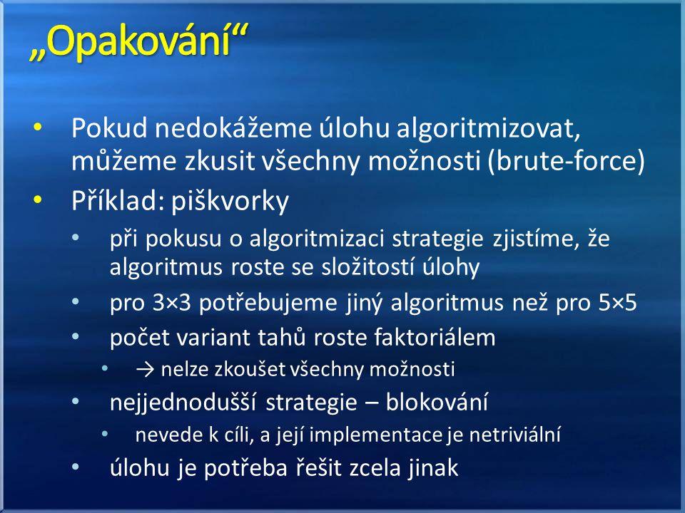 • Pokud nedokážeme úlohu algoritmizovat, můžeme zkusit všechny možnosti (brute-force) • Příklad: piškvorky • při pokusu o algoritmizaci strategie zjistíme, že algoritmus roste se složitostí úlohy • pro 3×3 potřebujeme jiný algoritmus než pro 5×5 • počet variant tahů roste faktoriálem • → nelze zkoušet všechny možnosti • nejjednodušší strategie – blokování • nevede k cíli, a její implementace je netriviální • úlohu je potřeba řešit zcela jinak