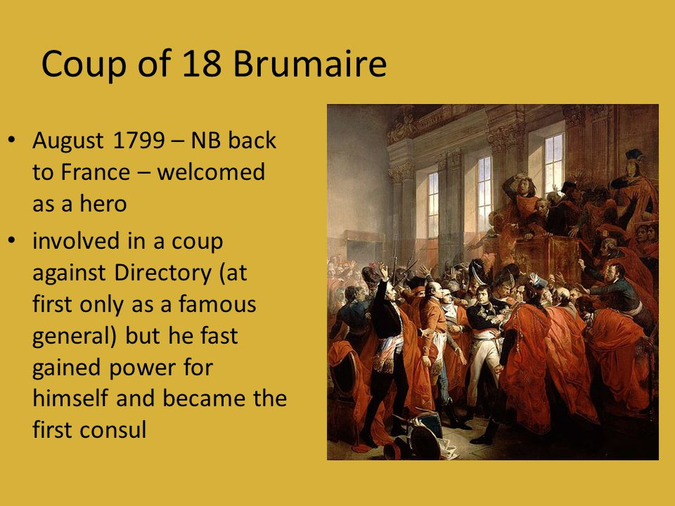 Coup of 18 Brumaire • August 1799 – NB back to France – welcomed as a hero • involved in a coup against Directory (at first only as a famous general) but he fast gained power for himself and became the first consul