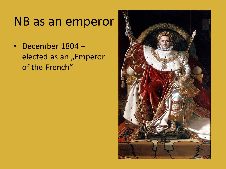 "NB as an emperor • December 1804 – elected as an ""Emperor of the French"