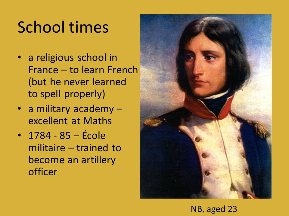 School times • a religious school in France – to learn French (but he never learned to spell properly) • a military academy – excellent at Maths • 1784 - 85 – École militaire – trained to become an artillery officer NB, aged 23