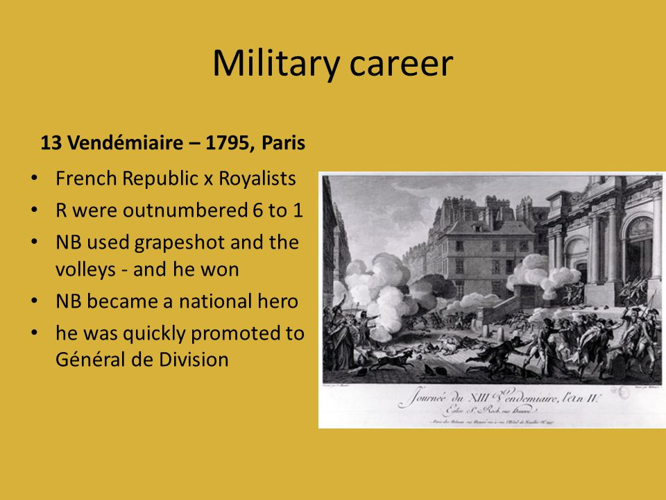Military career 13 Vendémiaire – 1795, Paris • French Republic x Royalists • R were outnumbered 6 to 1 • NB used grapeshot and the volleys - and he won • NB became a national hero • he was quickly promoted to Général de Division