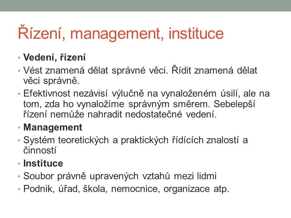Řízení, management, instituce • Vedení, řízení • Vést znamená dělat správné věci. Řídit znamená dělat věci správně. • Efektivnost nezávisí výlučně na