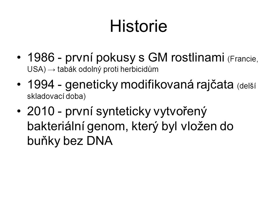 Historie •1986 - první pokusy s GM rostlinami (Francie, USA) → tabák odolný proti herbicidům •1994 - geneticky modifikovaná rajčata (delší skladovací