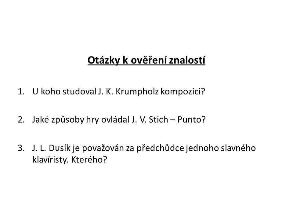 Otázky k ověření znalostí 1.U koho studoval J. K. Krumpholz kompozici? 2.Jaké způsoby hry ovládal J. V. Stich – Punto? 3.J. L. Dusík je považován za p