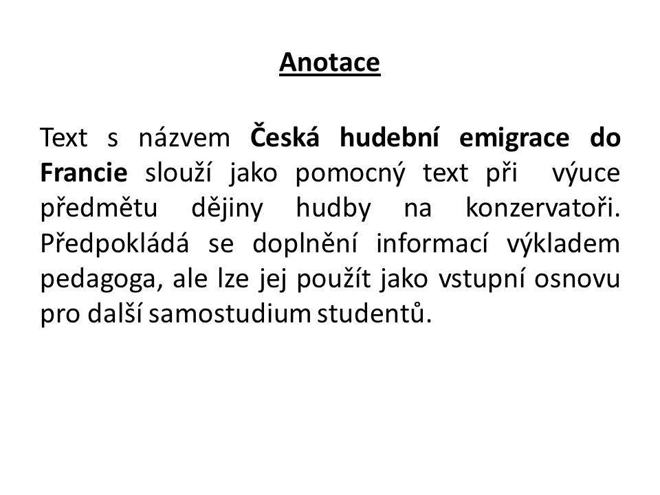 Anotace Text s názvem Česká hudební emigrace do Francie slouží jako pomocný text při výuce předmětu dějiny hudby na konzervatoři. Předpokládá se dopln