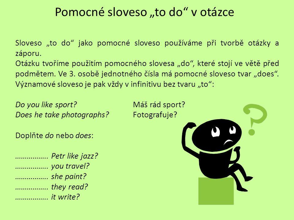 "Pomocné sloveso ""to do"" v otázce Sloveso ""to do"" jako pomocné sloveso používáme při tvorbě otázky a záporu. Otázku tvoříme použitím pomocného slovesa"