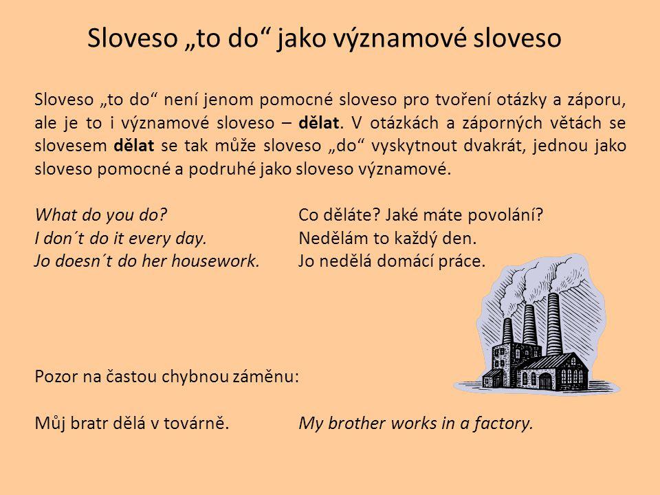 """Sloveso """"to do"""" jako významové sloveso Sloveso """"to do"""" není jenom pomocné sloveso pro tvoření otázky a záporu, ale je to i významové sloveso – dělat."""