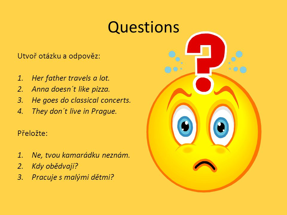 Questions Utvoř otázku a odpověz: 1.Her father travels a lot. 2.Anna doesn´t like pizza. 3.He goes do classical concerts. 4.They don´t live in Prague.