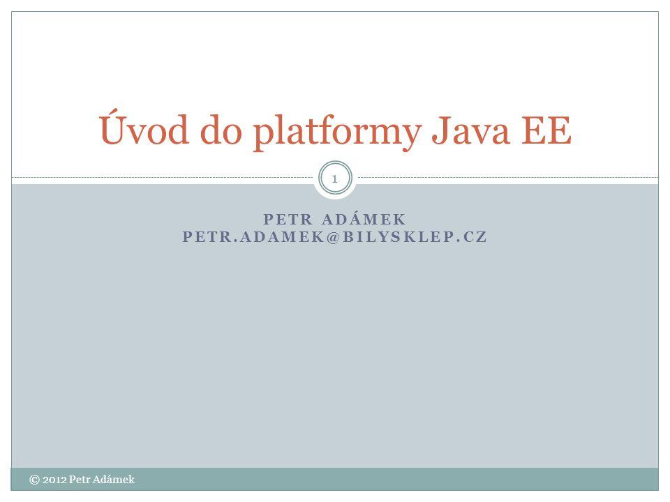 Osnova Úvod do platformy Java EE  Platforma Java EE  Architektura  Prezentační vrstva  Aplikační vrstva  Integrační vrstva 2 © 2012 Petr Adámek