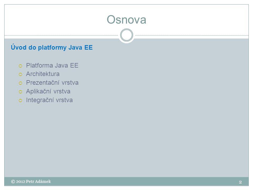 Platforma Java EE Java EE  Platforma pro vývoj serverových aplikací v Javě  Poskytuje potřebnou infrastrukturu  Průmyslový standard (JCP)  Aktuální verze je Java EE 6 (JSR 316) Podpora pro vývoj  Webových aplikací  Webových služeb  Vícevrstvých aplikací Klíčové vlastnosti  Přenositelnost  Robustnost  Škálovatelnost  Bezpečnost 3 © 2012 Petr Adámek