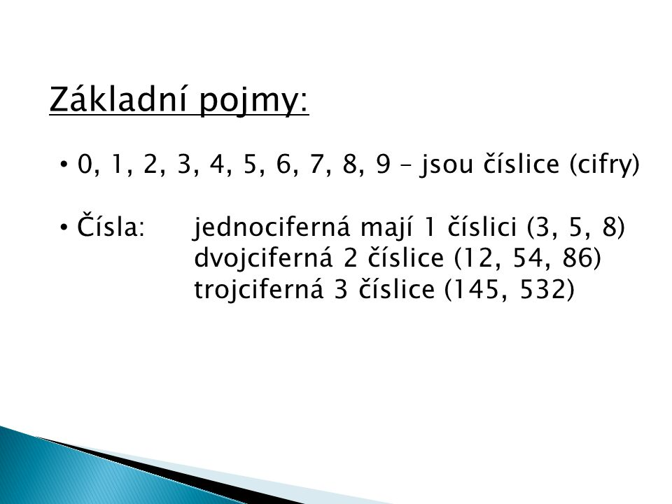 Základní pojmy: • 0, 1, 2, 3, 4, 5, 6, 7, 8, 9 – jsou číslice (cifry) • Čísla: jednociferná mají 1 číslici (3, 5, 8) dvojciferná 2 číslice (12, 54, 86) trojciferná 3 číslice (145, 532)