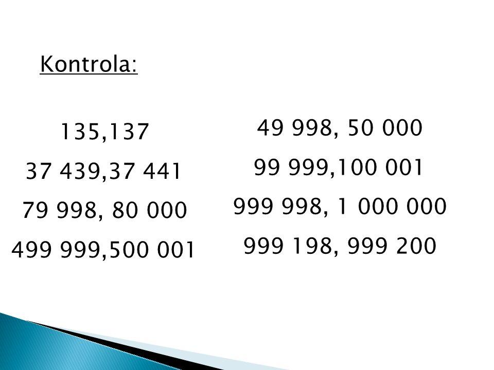 Kontrola: 135,137 37 439,37 441 79 998, 80 000 499 999,500 001 49 998, 50 000 99 999,100 001 999 998, 1 000 000 999 198, 999 200