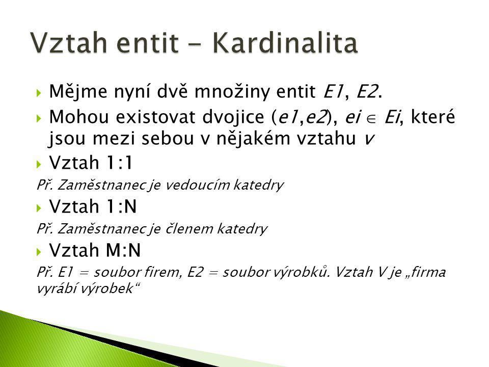  Mějme nyní dvě množiny entit E1, E2.  Mohou existovat dvojice (e1,e2), ei  Ei, které jsou mezi sebou v nějakém vztahu v  Vztah 1:1 Př. Zaměstnane