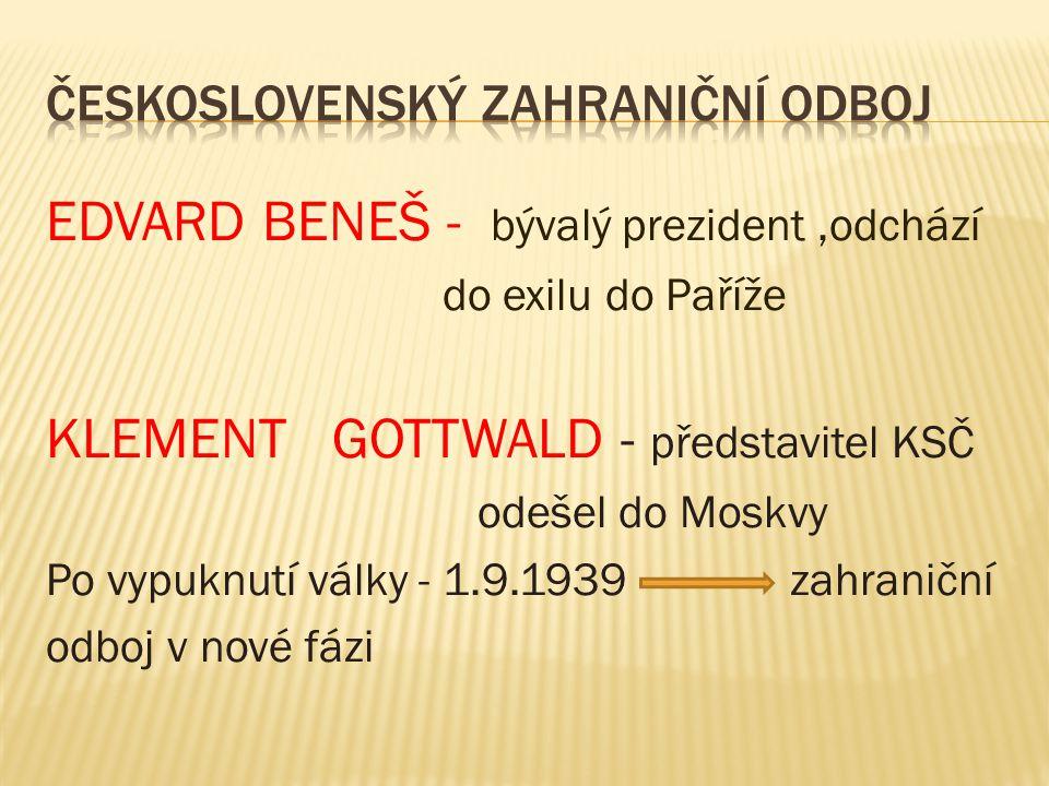 EDVARD BENEŠ - bývalý prezident,odchází do exilu do Paříže KLEMENT GOTTWALD - představitel KSČ odešel do Moskvy Po vypuknutí války - 1.9.1939 zahraniční odboj v nové fázi