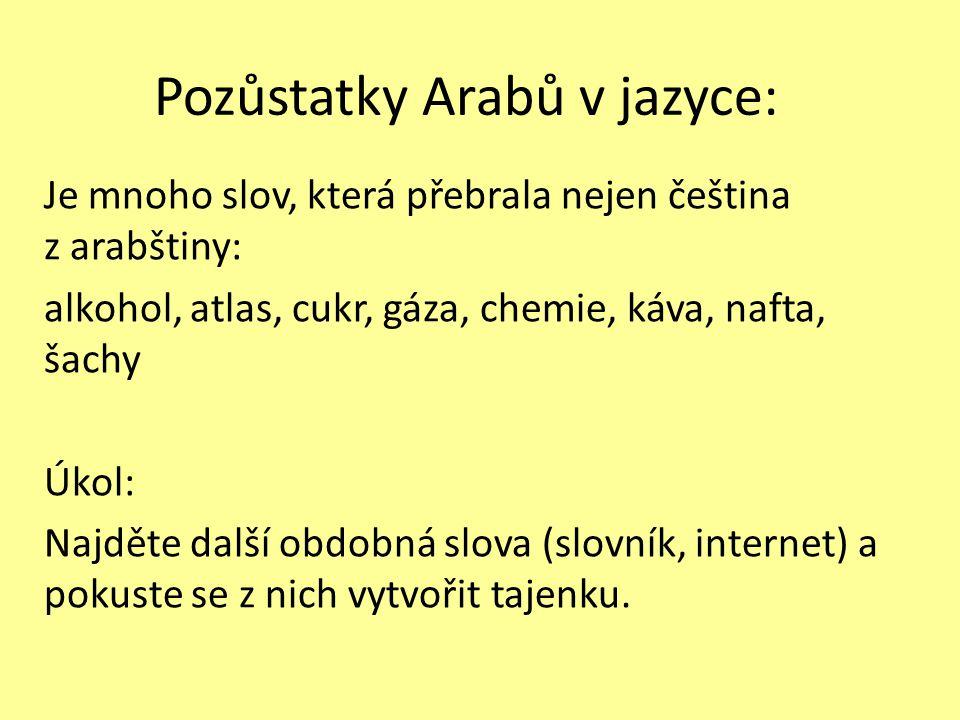 Pozůstatky Arabů v jazyce: Je mnoho slov, která přebrala nejen čeština z arabštiny: alkohol, atlas, cukr, gáza, chemie, káva, nafta, šachy Úkol: Najděte další obdobná slova (slovník, internet) a pokuste se z nich vytvořit tajenku.