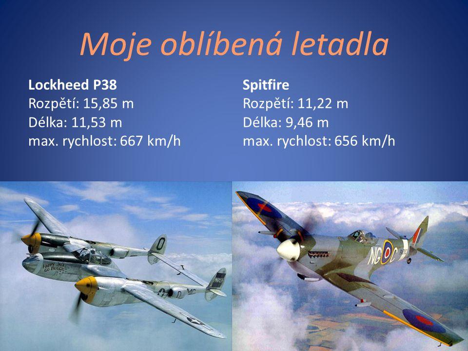 Moje oblíbená letadla Lockheed P38 Rozpětí: 15,85 m Délka: 11,53 m max. rychlost: 667 km/h Spitfire Rozpětí: 11,22 m Délka: 9,46 m max. rychlost: 656