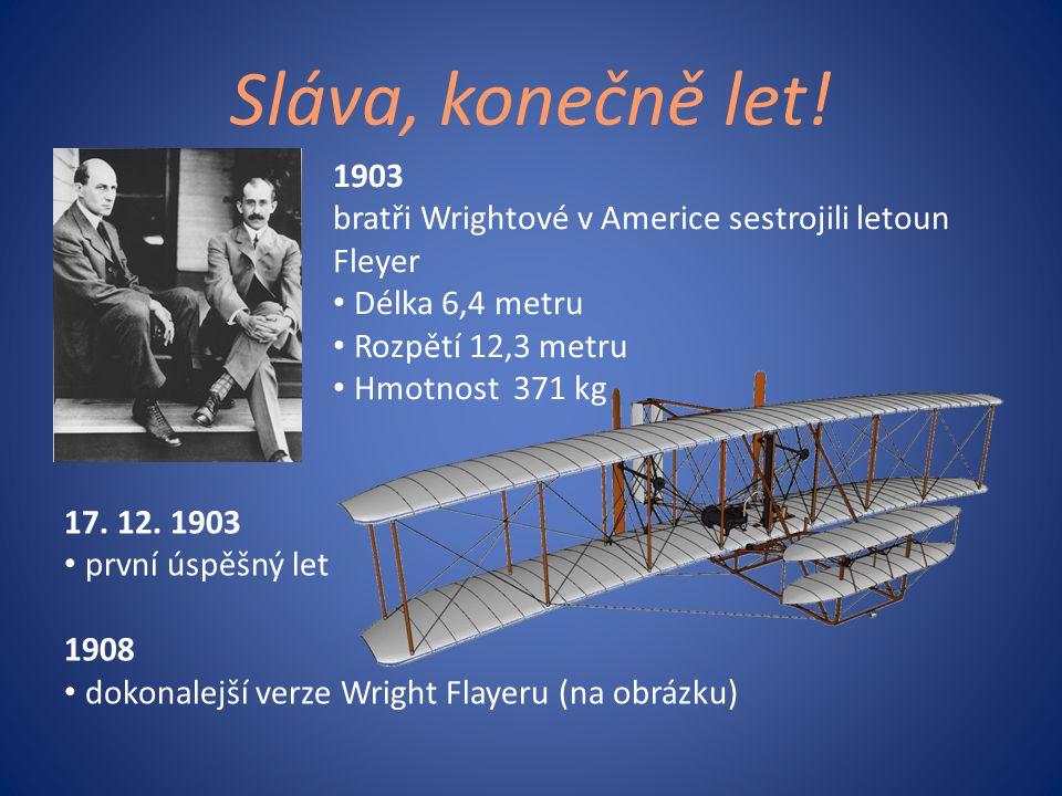 Sláva, konečně let! 17. 12. 1903 • první úspěšný let 1908 • dokonalejší verze Wright Flayeru (na obrázku) 1903 bratři Wrightové v Americe sestrojili l