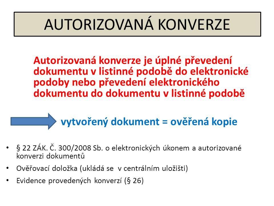 AUTORIZOVANÁ KONVERZE Autorizovaná konverze je úplné převedení dokumentu v listinné podobě do elektronické podoby nebo převedení elektronického dokumentu do dokumentu v listinné podobě vytvořený dokument = ověřená kopie • § 22 ZÁK.