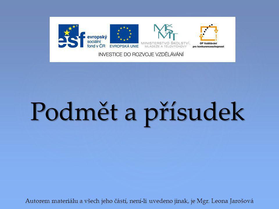 Podmět a přísudek Autorem materiálu a všech jeho částí, není-li uvedeno jinak, je Mgr. Leona Jarošová