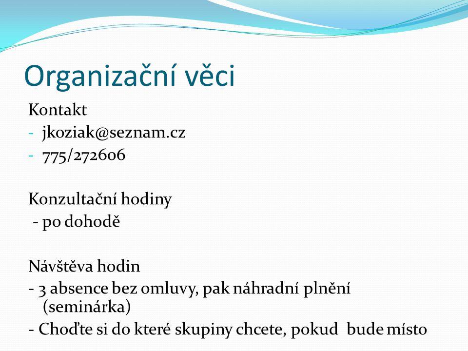 Organizační věci Kontakt - jkoziak@seznam.cz - 775/272606 Konzultační hodiny - po dohodě Návštěva hodin - 3 absence bez omluvy, pak náhradní plnění (seminárka) - Choďte si do které skupiny chcete, pokud bude místo