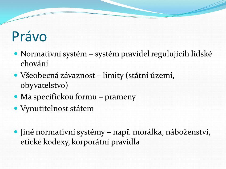 Právo  Normativní systém – systém pravidel regulujícíh lidské chování  Všeobecná závaznost – limity (státní území, obyvatelstvo)  Má specifickou formu – prameny  Vynutitelnost státem  Jiné normativní systémy – např.