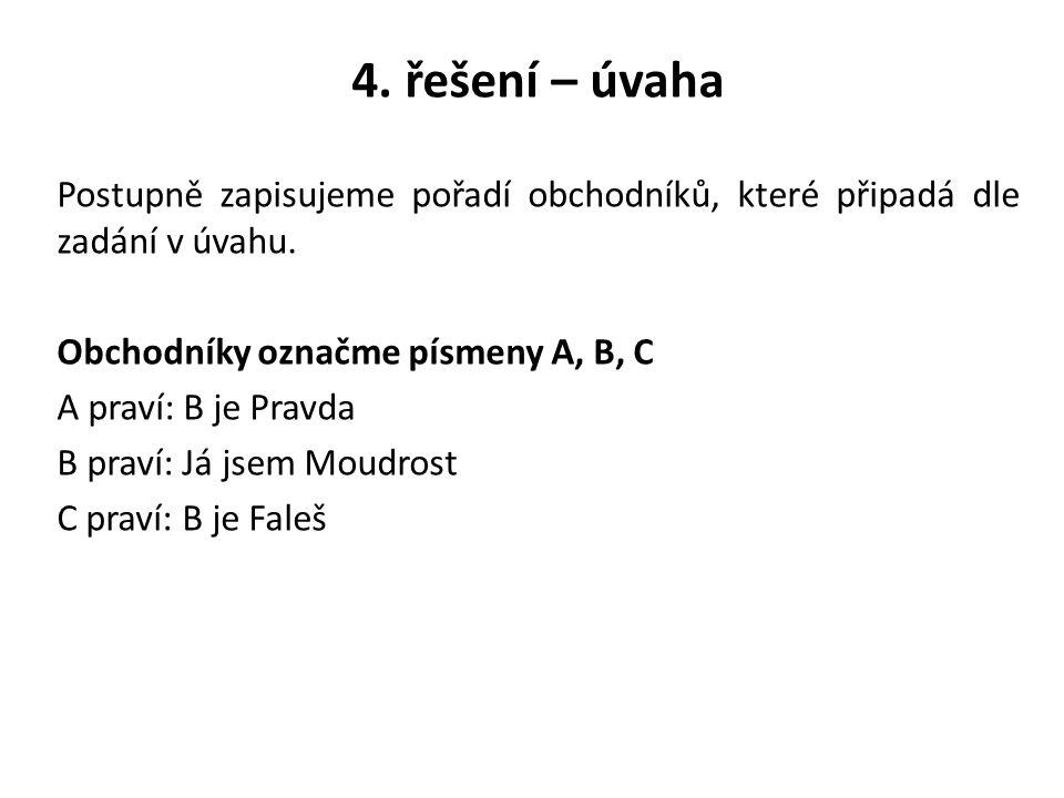 4. řešení – úvaha Postupně zapisujeme pořadí obchodníků, které připadá dle zadání v úvahu. Obchodníky označme písmeny A, B, C A praví: B je Pravda B p