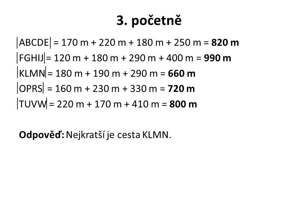 3. početně ABCDE = 170 m + 220 m + 180 m + 250 m = 820 m FGHIJ = 120 m + 180 m + 290 m + 400 m = 990 m KLMN = 180 m + 190 m + 290 m = 660 m OPRS = 160
