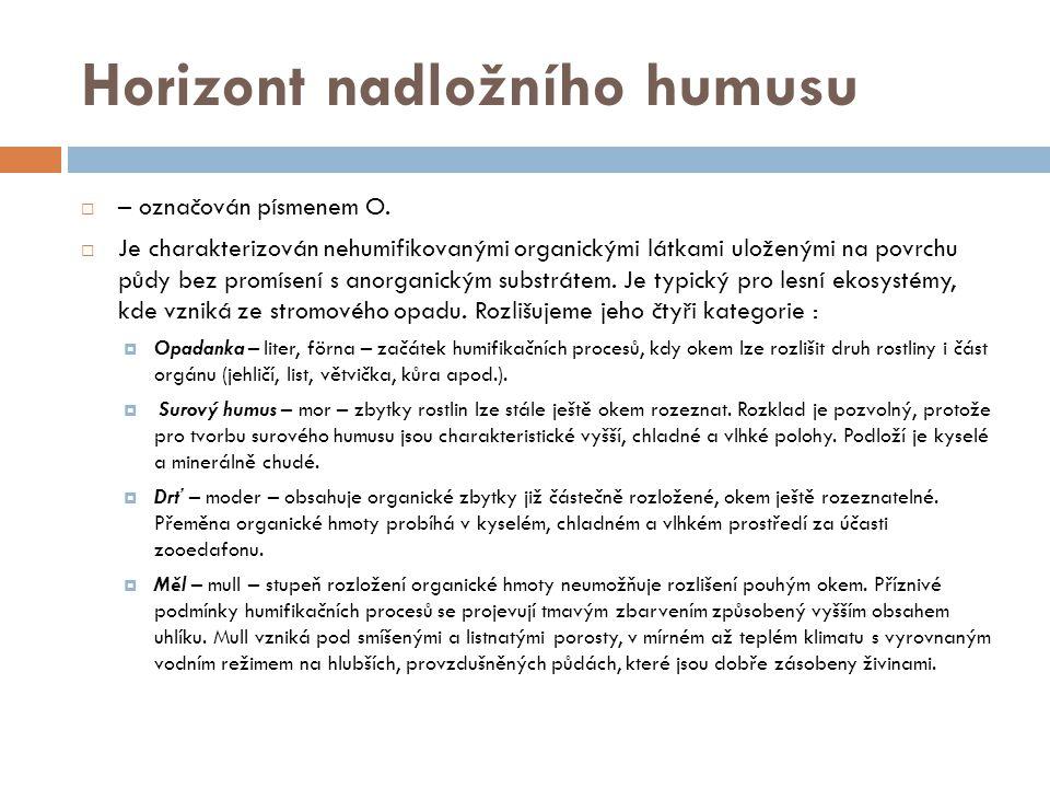 Horizont nadložního humusu  – označován písmenem O.  Je charakterizován nehumifikovanými organickými látkami uloženými na povrchu půdy bez promísení