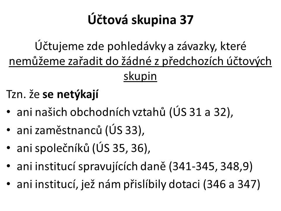 Účtová skupina 37 Účtujeme zde pohledávky a závazky, které nemůžeme zařadit do žádné z předchozích účtových skupin Tzn. že se netýkají • ani našich ob