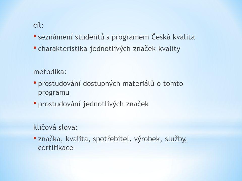 cíl: • seznámení studentů s programem Česká kvalita • charakteristika jednotlivých značek kvality metodika: • prostudování dostupných materiálů o tomto programu • prostudování jednotlivých značek klíčová slova: • značka, kvalita, spotřebitel, výrobek, služby, certifikace