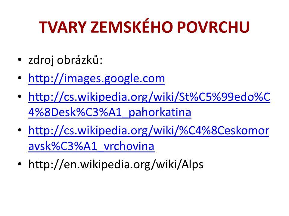 TVARY ZEMSKÉHO POVRCHU • zdroj obrázků: • http://images.google.com http://images.google.com • http://cs.wikipedia.org/wiki/St%C5%99edo%C 4%8Desk%C3%A1_pahorkatina http://cs.wikipedia.org/wiki/St%C5%99edo%C 4%8Desk%C3%A1_pahorkatina • http://cs.wikipedia.org/wiki/%C4%8Ceskomor avsk%C3%A1_vrchovina http://cs.wikipedia.org/wiki/%C4%8Ceskomor avsk%C3%A1_vrchovina • http://en.wikipedia.org/wiki/Alps