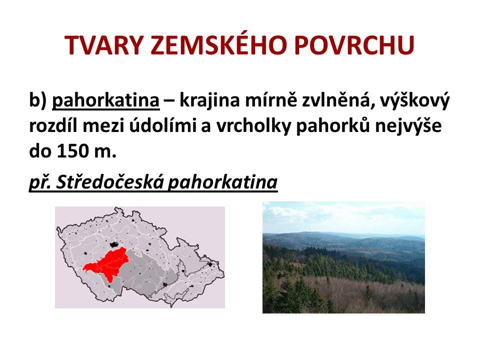 TVARY ZEMSKÉHO POVRCHU b) pahorkatina – krajina mírně zvlněná, výškový rozdíl mezi údolími a vrcholky pahorků nejvýše do 150 m.