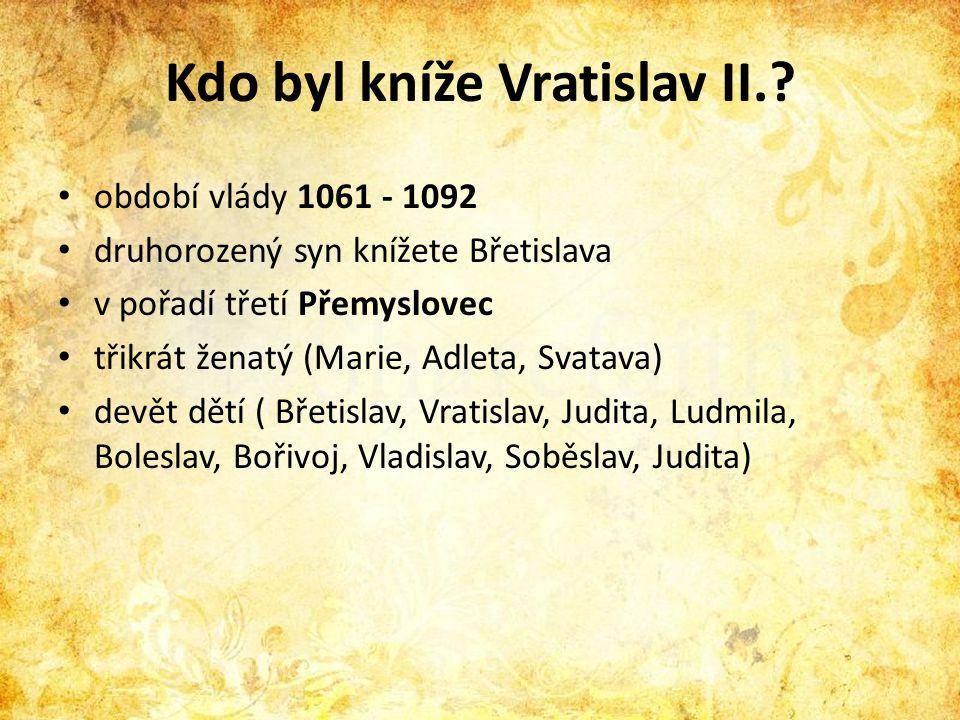 Kdo byl kníže Vratislav II.? • období vlády 1061 - 1092 • druhorozený syn knížete Břetislava • v pořadí třetí Přemyslovec • třikrát ženatý (Marie, Adl