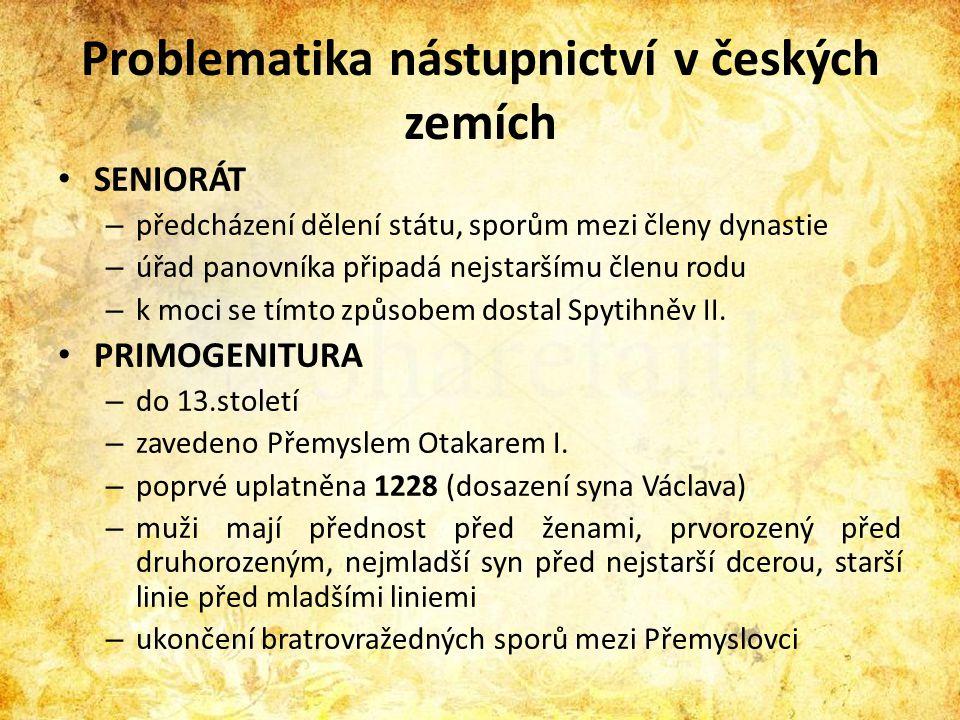 Problematika nástupnictví v českých zemích • SENIORÁT – předcházení dělení státu, sporům mezi členy dynastie – úřad panovníka připadá nejstaršímu člen