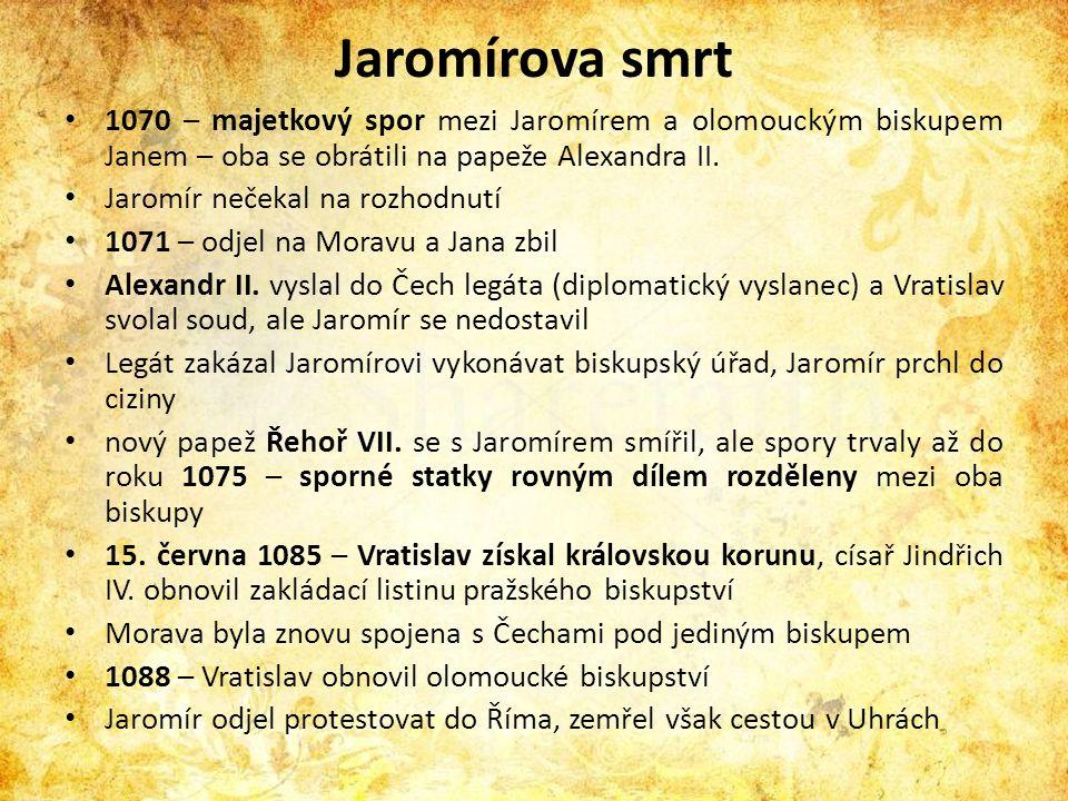 Jaromírova smrt • 1070 – majetkový spor mezi Jaromírem a olomouckým biskupem Janem – oba se obrátili na papeže Alexandra II. • Jaromír nečekal na rozh