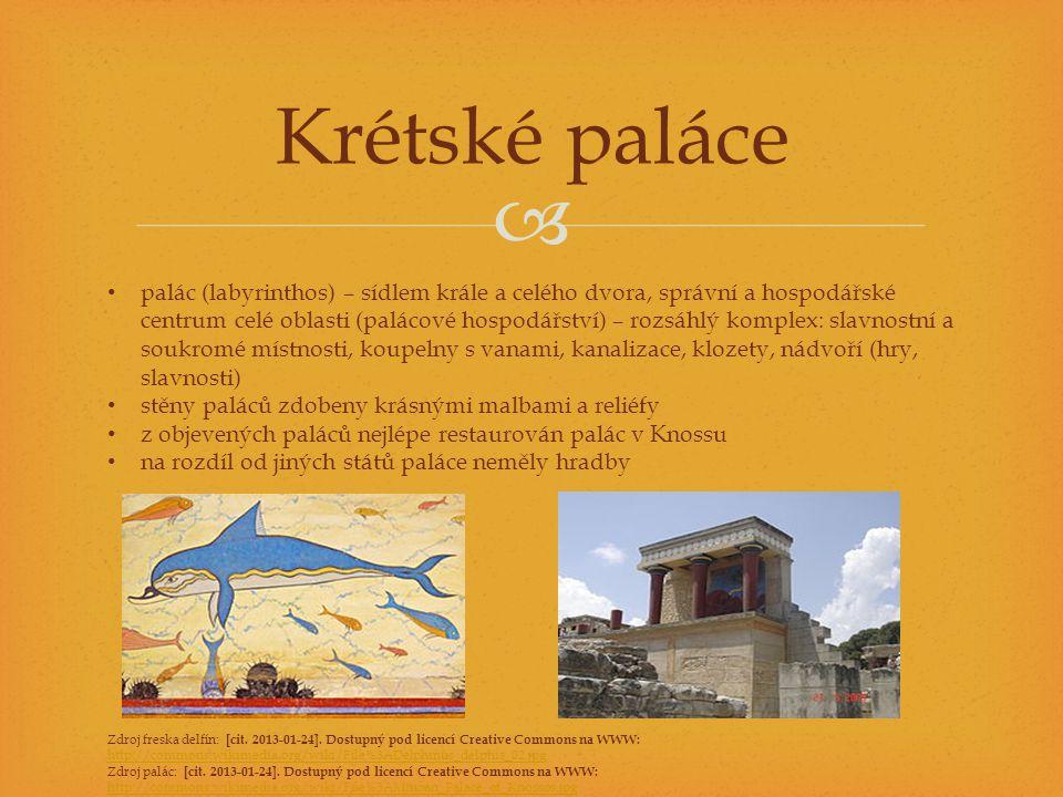  Krétské paláce • palác (labyrinthos) – sídlem krále a celého dvora, správní a hospodářské centrum celé oblasti (palácové hospodářství) – rozsáhlý komplex: slavnostní a soukromé místnosti, koupelny s vanami, kanalizace, klozety, nádvoří (hry, slavnosti) • stěny paláců zdobeny krásnými malbami a reliéfy • z objevených paláců nejlépe restaurován palác v Knossu • na rozdíl od jiných států paláce neměly hradby Zdroj freska delfín: [cit.