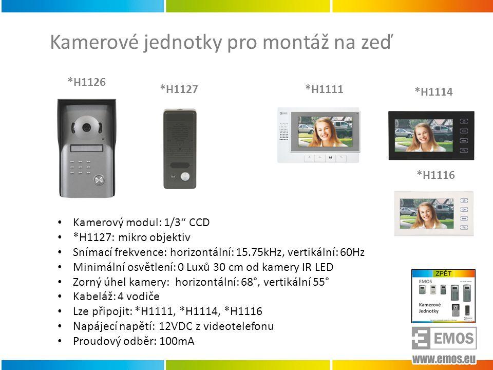 Kamerové jednotky pro montáž na zeď *H1126 *H1127 • Kamerový modul: 1/3 CCD • *H1127: mikro objektiv • Snímací frekvence: horizontální: 15.75kHz, vertikální: 60Hz • Minimální osvětlení: 0 Luxů 30 cm od kamery IR LED • Zorný úhel kamery: horizontální: 68°, vertikální 55° • Kabeláž: 4 vodiče • Lze připojit: *H1111, *H1114, *H1116 • Napájecí napětí: 12VDC z videotelefonu • Proudový odběr: 100mA *H1111 *H1114 *H1116