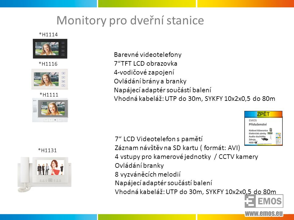 Monitory pro dveřní stanice Barevné videotelefony 7 TFT LCD obrazovka 4-vodičové zapojení Ovládání brány a branky Napájecí adaptér součástí balení Vhodná kabeláž: UTP do 30m, SYKFY 10x2x0,5 do 80m 7 LCD Videotelefon s pamětí Záznam návštěv na SD kartu ( formát: AVI) 4 vstupy pro kamerové jednotky / CCTV kamery Ovládání branky 8 vyzváněcích melodií Napájecí adaptér součástí balení Vhodná kabeláž: UTP do 30m, SYKFY 10x2x0,5 do 80m *H1131 *H1114 *H1116 *H1111