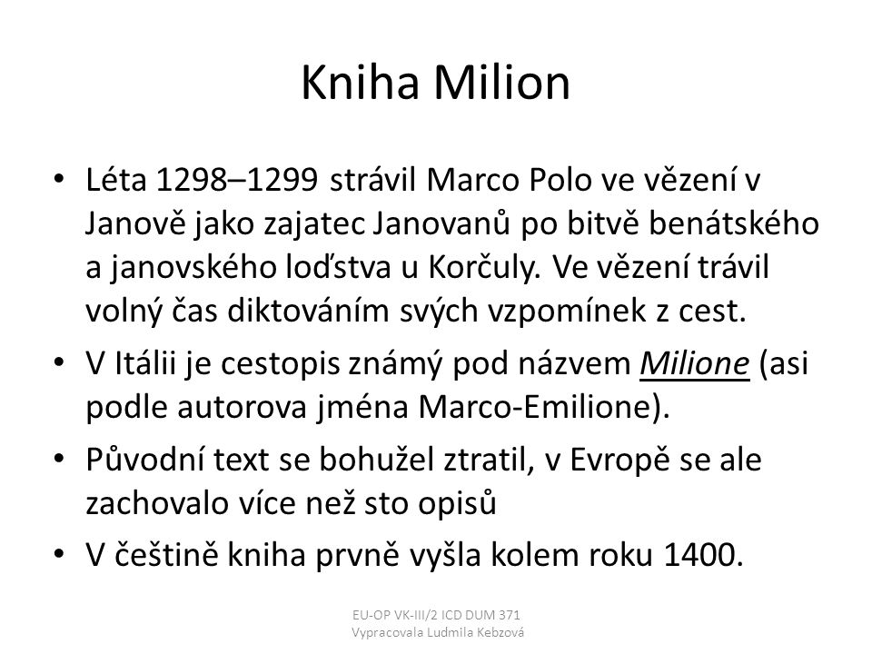 Kniha Milion • Léta 1298–1299 strávil Marco Polo ve vězení v Janově jako zajatec Janovanů po bitvě benátského a janovského loďstva u Korčuly. Ve vězen