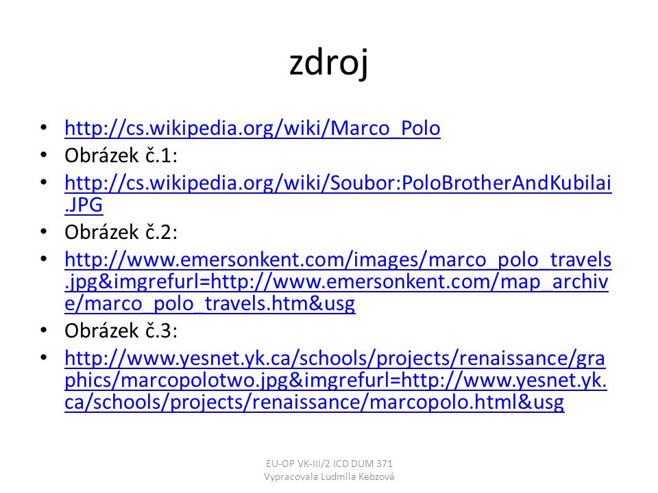 zdroj • http://cs.wikipedia.org/wiki/Marco_Polo http://cs.wikipedia.org/wiki/Marco_Polo • Obrázek č.1: • http://cs.wikipedia.org/wiki/Soubor:PoloBrotherAndKubilai.JPG http://cs.wikipedia.org/wiki/Soubor:PoloBrotherAndKubilai.JPG • Obrázek č.2: • http://www.emersonkent.com/images/marco_polo_travels.jpg&imgrefurl=http://www.emersonkent.com/map_archiv e/marco_polo_travels.htm&usg http://www.emersonkent.com/images/marco_polo_travels.jpg&imgrefurl=http://www.emersonkent.com/map_archiv e/marco_polo_travels.htm&usg • Obrázek č.3: • http://www.yesnet.yk.ca/schools/projects/renaissance/gra phics/marcopolotwo.jpg&imgrefurl=http://www.yesnet.yk.